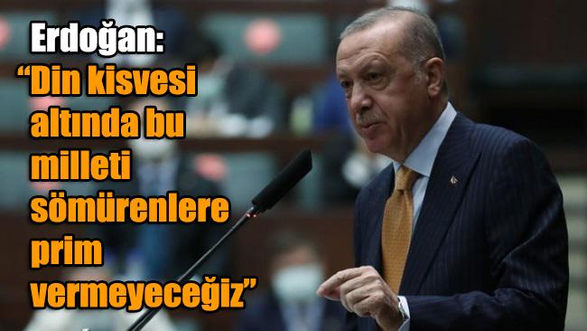 Erdoğan: Din kisvesi altında bu milleti sömürenlere prim vermeyeceğiz