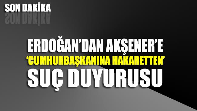 Erdoğan'dan Akşener'e suç duyurusu