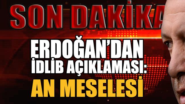 Erdoğan'dan İdlib harekatı açıklaması: An meselesi