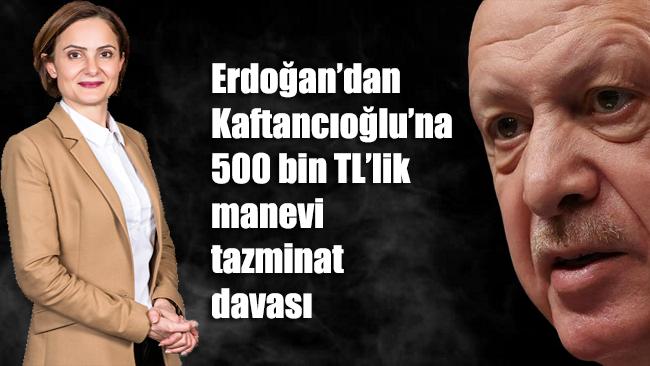 Erdoğan'dan Kaftancıoğlu'na 500 bin TL'lik manevi tazminat davası