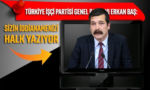 Erkan Baş: Sizin iddianamenizi halk yazıyor