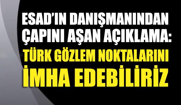 Esad'ın danışmanından çapını aşan açıklama: Türk gözlem noktalarını imha ederiz