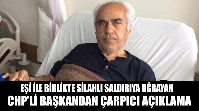 Eşi ile birlikte silahlı saldırıya uğrayan CHP'li başkandan dikkat çeken açıklama