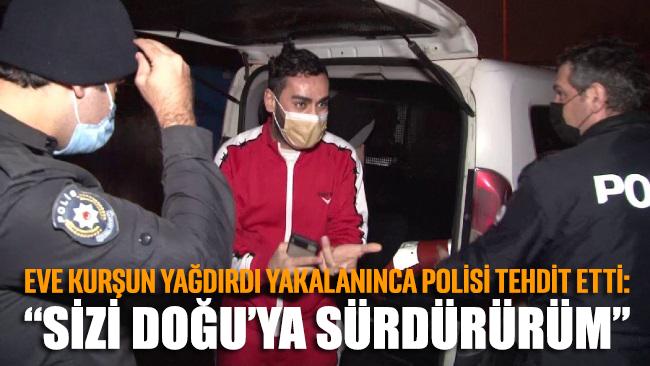 Eve kurşun yağdırdı, yakalanınca polisi tehdit etti: Sizi Doğu'ya sürdürürüm