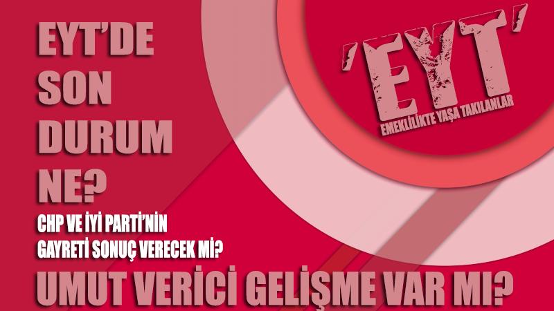 EYT'de son durum ne? CHP ve İYİ Parti'nin gayretleri sonuç verecek mi? Mağdurların bekleyişi için umutlu gelişmeler var mı?