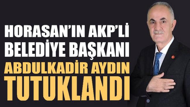 Ezurum'a bağlı Horasan'ın AKP'li İlçe Belediye Başkanı Abdulkadir Aydın tutuklandı