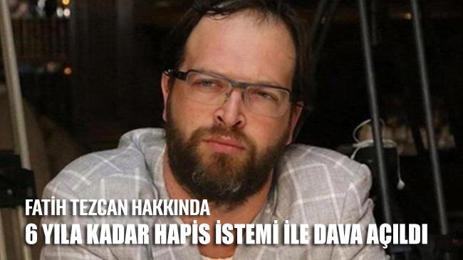 Fatih Tezcan hakkında 6 yıla kadar hapis istemiyle dava açıldı