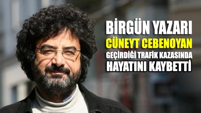 Gazeteci Cüneyt Cebenoyan geçirdiği trafik kazası sonucu hayatını kaybetti