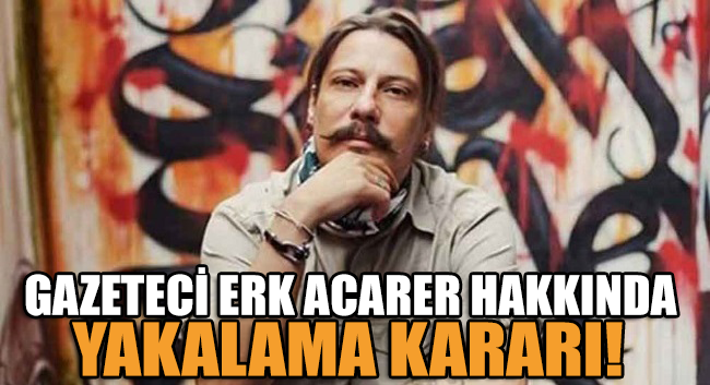 Gazeteci Erk Acarer hakkında yakalama kararı!