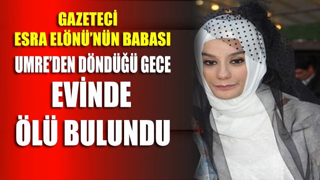 Gazeteci Esra Elönü'nün babası Umre'den döndüğü gece evinde ölü bulundu