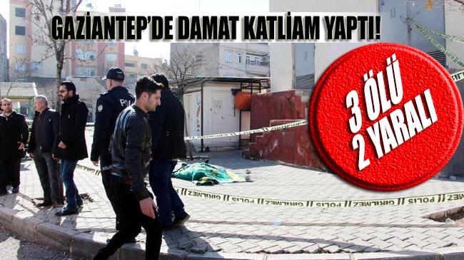 Gaziantep'te damat katliam yaptı: 3 ölü, 2 yaralı