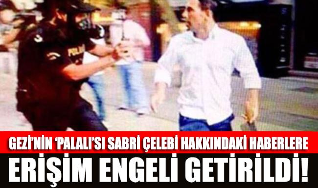 Gezi'nin 'Palalı'sı Sabri Çelebi hakkındaki haberlere erişim engeli!
