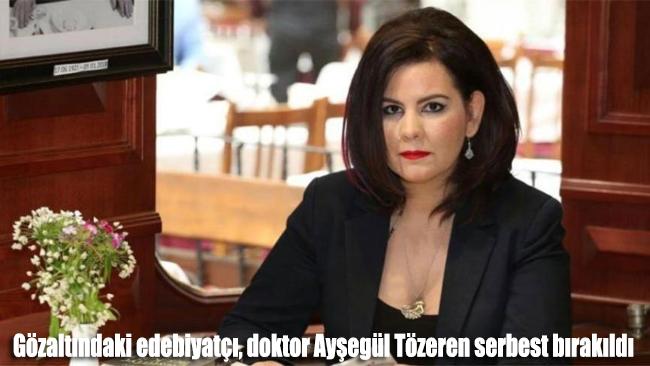Gözaltındaki edebiyatçı, doktor Ayşegül Tözeren serbest bırakıldı