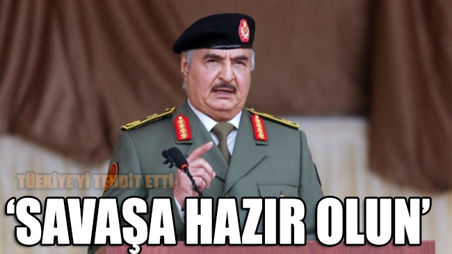 Hafter'den küstah tehdit: Türkiye savaşı seçti! Kovmaya hazır olun