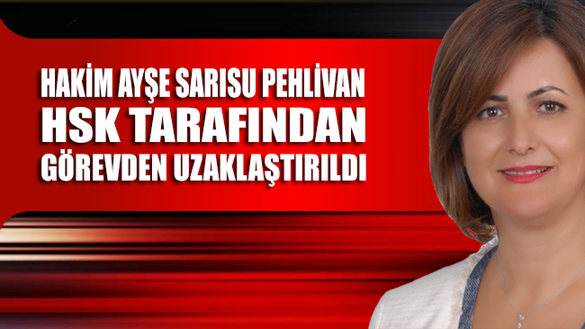 Hakim Ayşe Sarısu Pehlivan, HSK tarafından görevden uzaklaştırıldı