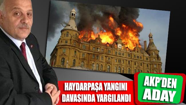 Haydarpaşa Garı'ndaki yangın davası sanığı AKP'den aday