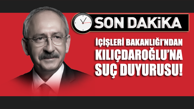 İçişleri Bakanlığı'ndan Kılıçdaroğlu'na suç duyurusu!