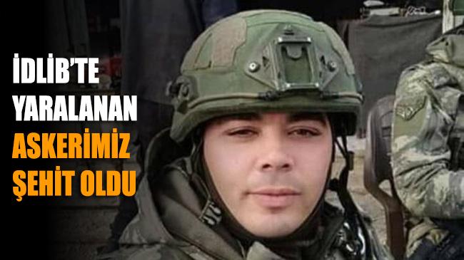 İdlib'te yaralanan askerimiz şehit oldu