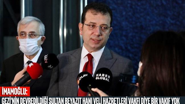 İmamoğlu: Gezi'nin devredildiği Sultan Beyazıt Hanı Veli Hazretleri Vakfı diye bir vakıf yok