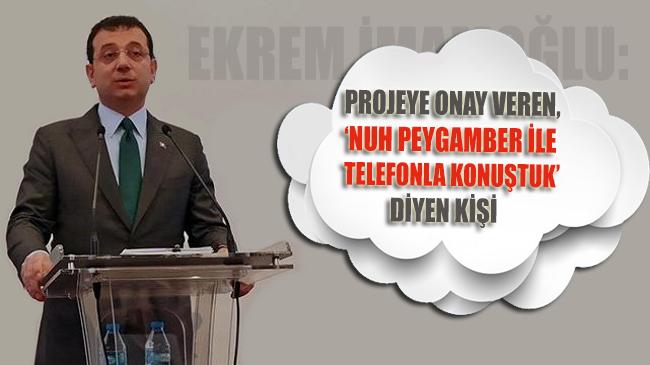 İmamoğlu: Projeye onay veren, 'Nuh Peygamber ile telefonda konuştuk' diyen kişi!