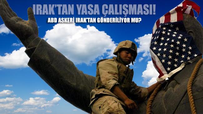 Irak, yasa çıkartma hazırlığı yapıyor!.. ABD askeri ülkeden gönderiliyor mu?