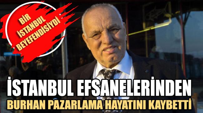 İstanbul efsanelerinden 'Burhan Pazarlama' lakaplı Burhan Demircan hayatını kaybetti
