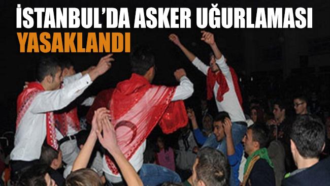 İstanbul'da asker uğurlaması yasaklandı