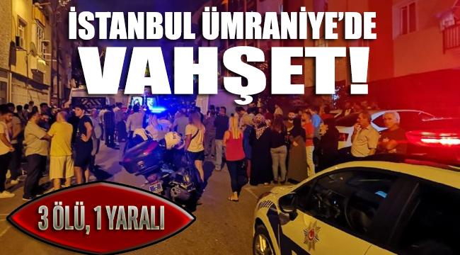 İstanbul'da vahşet! 3 ölü 1 yaralı
