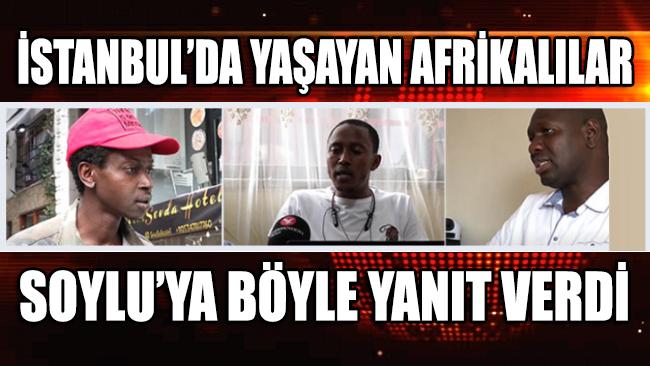 İstanbul'da yaşayan Afrikalı göçmenler Süleyman Soylu'ya böyle yanıt verdi