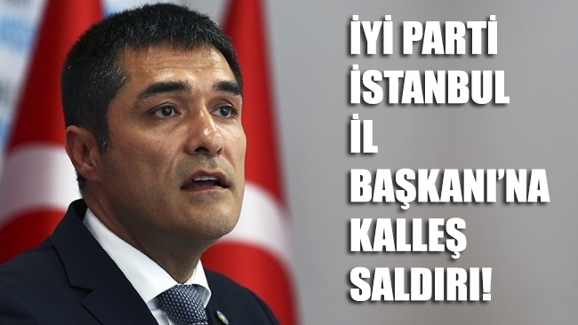İYİ Parti İstanbul İl Başkanı'na kalleş saldırı