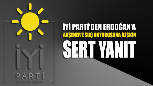 İYİ Parti'den Erdoğan'ın Akşener hakkındaki suç duyurusuna ilişkin açıklama