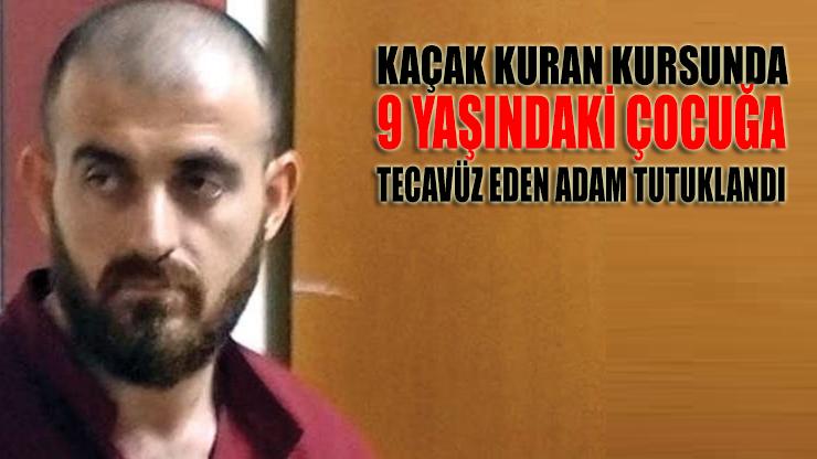 Kaçak Kuran kursunda dokuz yaşında çocuğa tecavüz eden adam tutuklandı