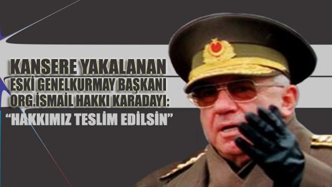 Kansere yakalanan eski Genelkurmay Başkanı Karadayı: Hakkımız teslim edilsin