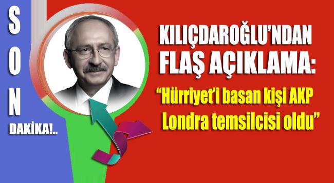 Kemal Kılıçdaroğlu: Hürriyet'i basan kişi AKP Londra temsilcisi oldu