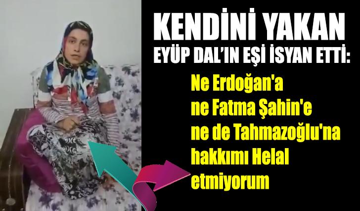 Kendini yakan Eyüp Dal'ın eşi isyan etti: Ne Erdoğan'a ne Fatma Şahin'e ne de Tahmazoğlu'na hakkımı Helal etmiyorum