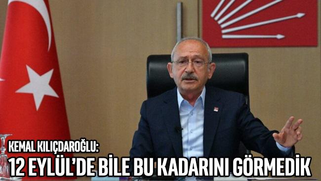 Kılıçdaroğlu: 12 Eylül'de bile bu kadarını görmedik