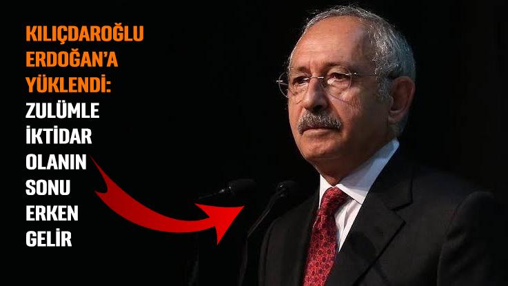 Kılıçdaroğlu, Erdoğan'a yüklendi: Zulümle iktidar olanın sonu erken gelir