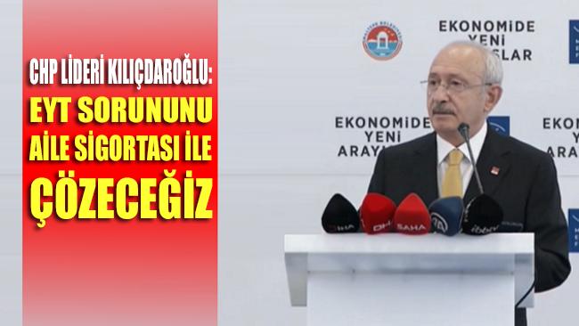 Kılıçdaroğlu: EYT sorununu aile sigortası ile çözeceğiz