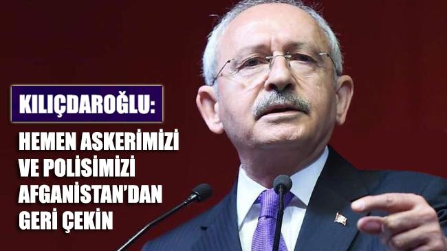 Kılıçdaroğlu: Hemen asker ve polisimizi Afganistan'dan geri çekin