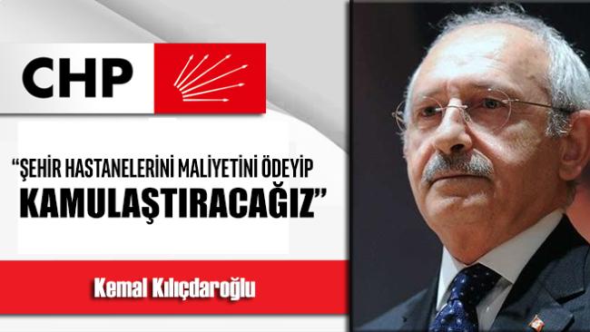 """Kılıçdaroğlu, """"Şehir hastanelerini maliyetini ödeyip kamulaştıracağız"""
