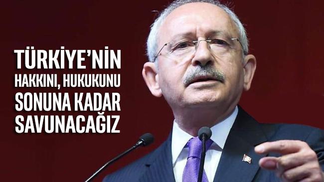 Kılıçdaroğlu: Türkiye'nin hakkını, hukukunu sonuna kadar savunacağız