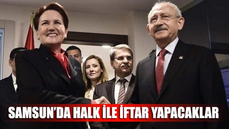 Kılıçdaroğlu ve Akşener Samsun'da halk ile iftar yapacak!