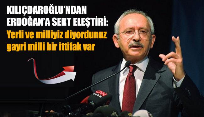 Kılıçdaroğlu'ndan Erdoğan'a sert eleştiri: Yerli ve milliyiz diyordunuz gayri milli bir ittifak var