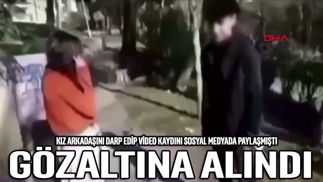 Kız arkadaşını darbedip sosyal medyada paylaşan genç gözaltına alındı