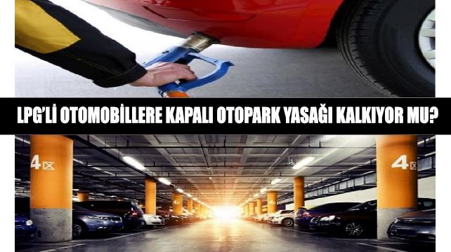 LPG'li otomobillere kapalı otopark yasağı kalkıyor mu?