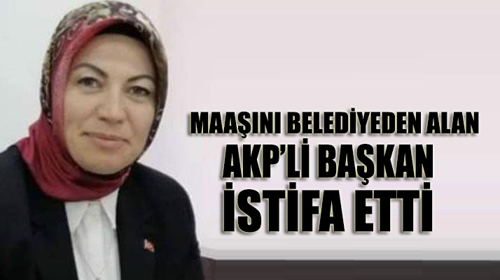 Maaşını belediyeden alan AKP'li başkan istifa etti