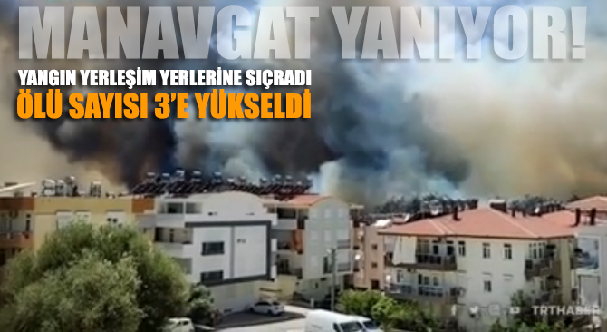 Manavgat'taki orman yangını yerleşim yerlerine sıçradı: Üç yurttaş hayatını kaybetti