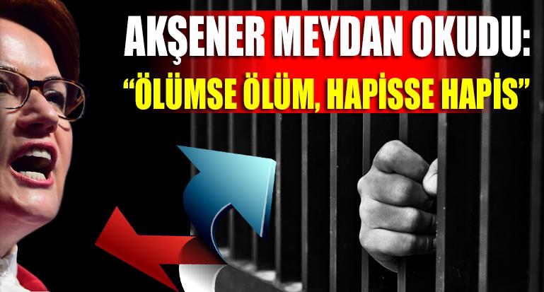 Meral Akşener meydan okudu: Ölümse ölüm hapisse hapis…