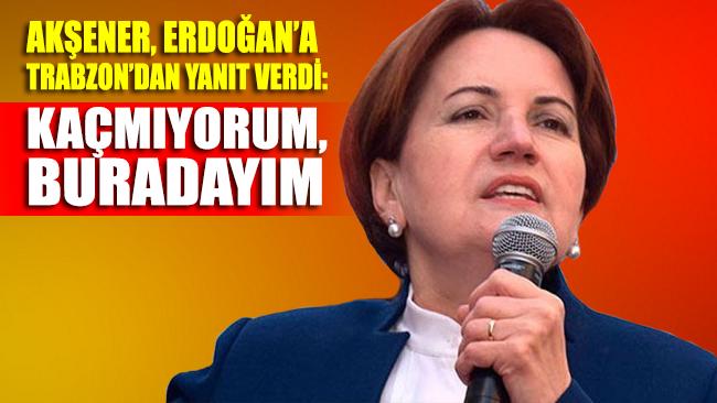 Meral Akşener, Trabzon'da Cumhurbaşkanı Erdoğan'a cevap verdi: Kaçmıyorum buradayım
