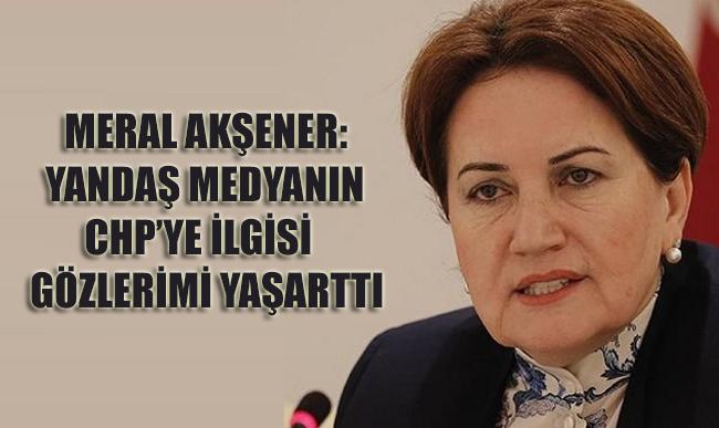Meral Akşener: Yandaş medyanın CHP'ye ilgisi gözlerimi yaşarttı